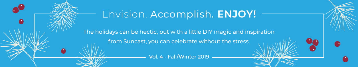 Envision. Accomplish. Enjoy! Vol. 4 - Fall/Winter 2019. The holidays can be hectic, but with a little DIY magic and inspiration from Suncast, you can celebrate without the stress.