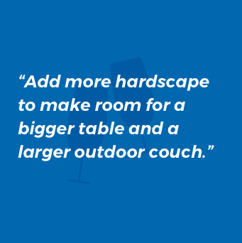 Add more hardscape to make room for a bigger table and a larger outdoor couch.