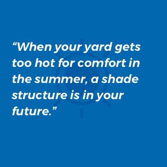 When your yard gets too hot for comfort in the summer, a shade structure is in your future.