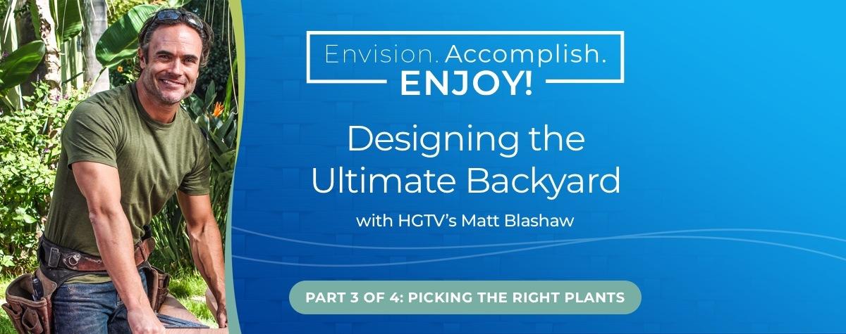 Designing the Ultimate Backyard with HGTV's Matt Blashaw – Part 3 Picking the Right Plants
