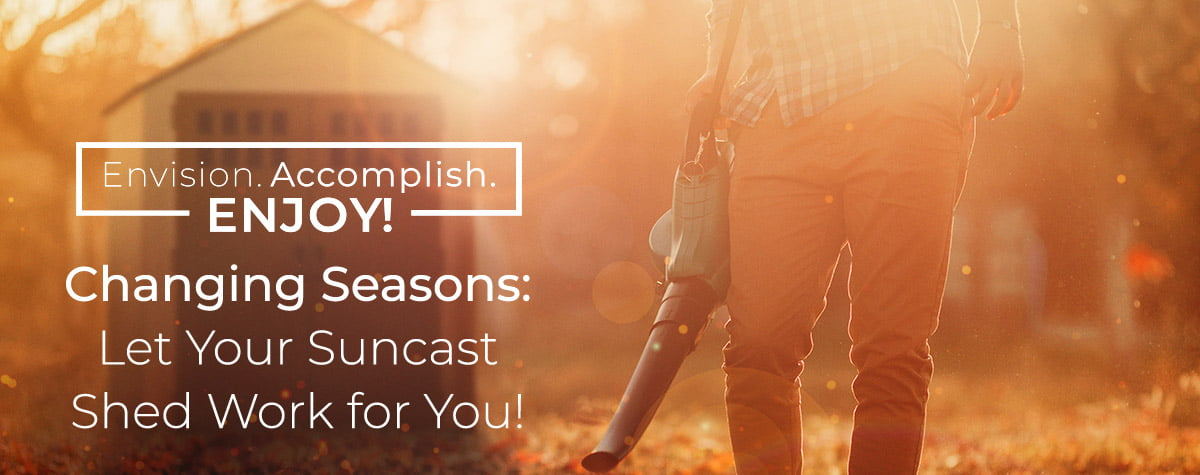 Changing Seasons: Let Your Suncast Shed Work for You!
