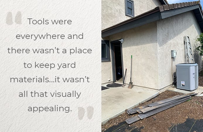 Tools were everywhere and there wasn't a place to keep yard materials...it wasn't all that visually appealing.