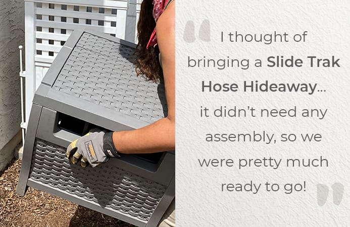 I thought of bringing a Slide Trak Hose Hideaway...it didn't need any assembly, so we were pretty much ready to go!