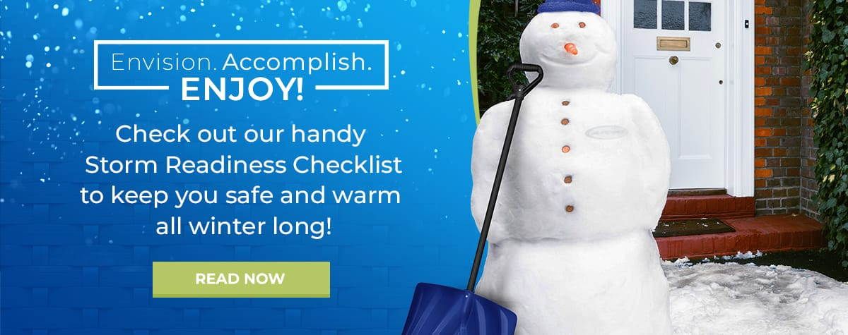 Check out our winter storm readiness checklist to keep you safe and warm