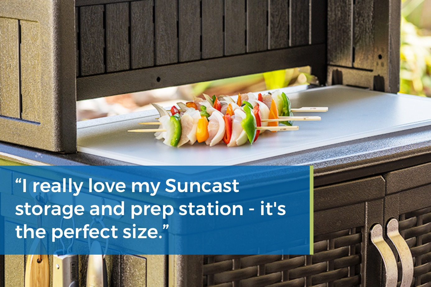 """""""I really love my Suncast storage and prep station – it's the perfect size."""""""