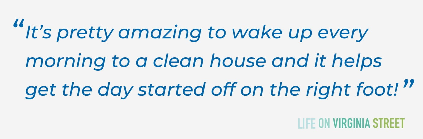 It's pretty amazing to wake up every morning to a clean house and it helps get the day started off on the right foot!